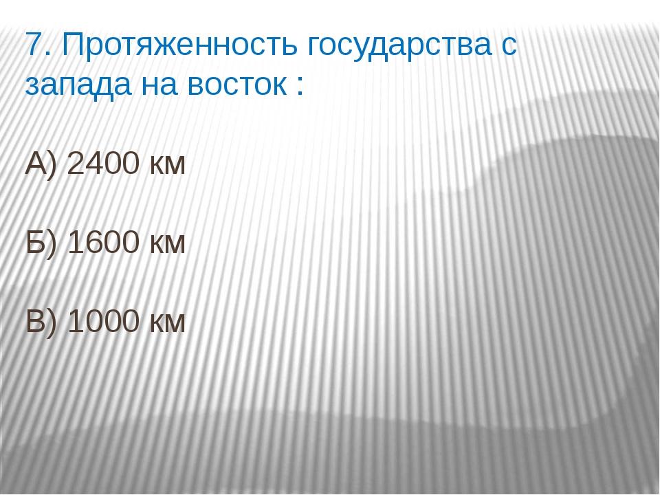 7. Протяженность государства с запада на восток : А) 2400 км Б) 1600 км В) 10...