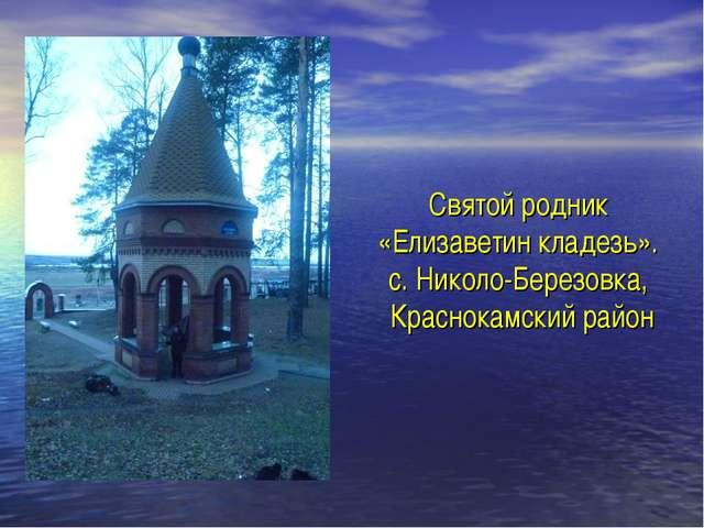 Святой родник «Елизаветин кладезь». с. Николо-Березовка, Краснокамский район