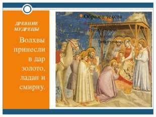 ДРЕВНИЕ МУДРЕЦЫ Волхвы принесли в дар золото, ладан и смирну.