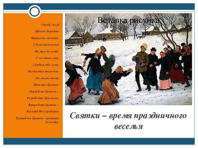 Святки – время праздничного веселья Овсей, овсей Шел по дорожке Нашел-то желе...