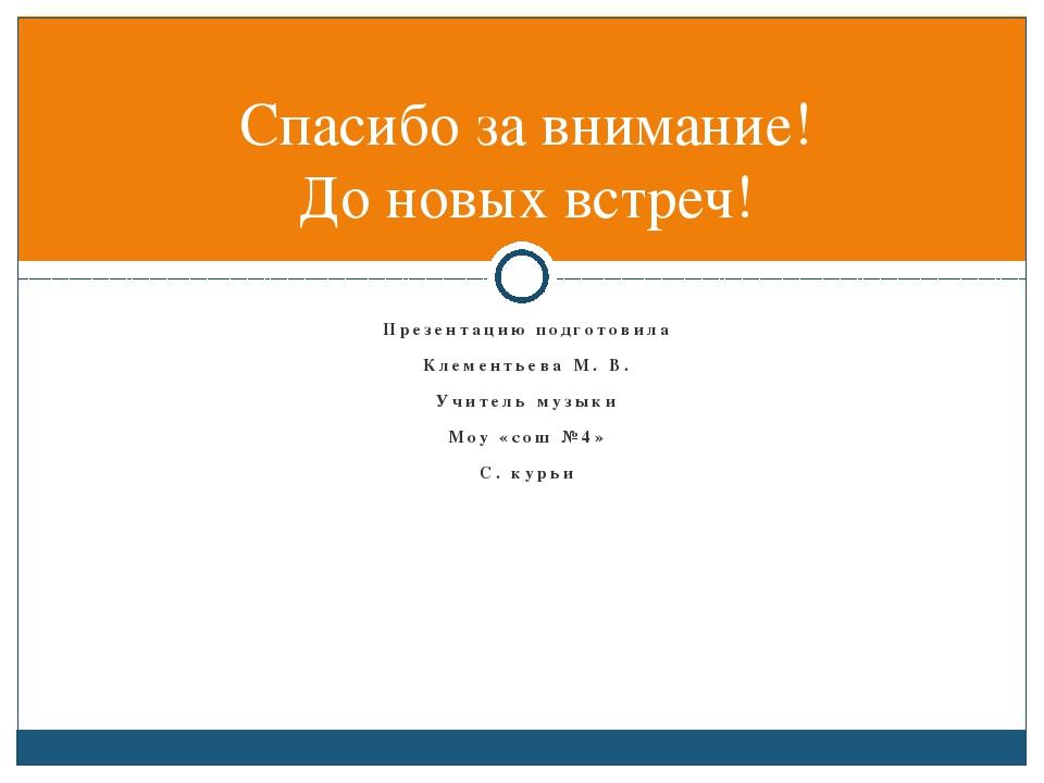 Презентацию подготовила Клементьева М. В. Учитель музыки Моу «сош №4» С. курь...