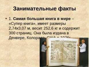 Занимательные факты 1. Самая большая книга в мире– «Супер книга», имеет разм