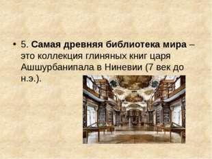 5. Самая древняя библиотека мира– это коллекция глиняных книг царя Ашшурбан