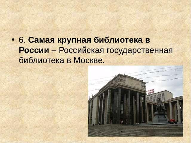 6. Самая крупная библиотека в России– Российская государственная библиотека...