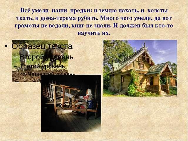Всё умели наши предки: и землю пахать, и холсты ткать, и дома-терема рубить....