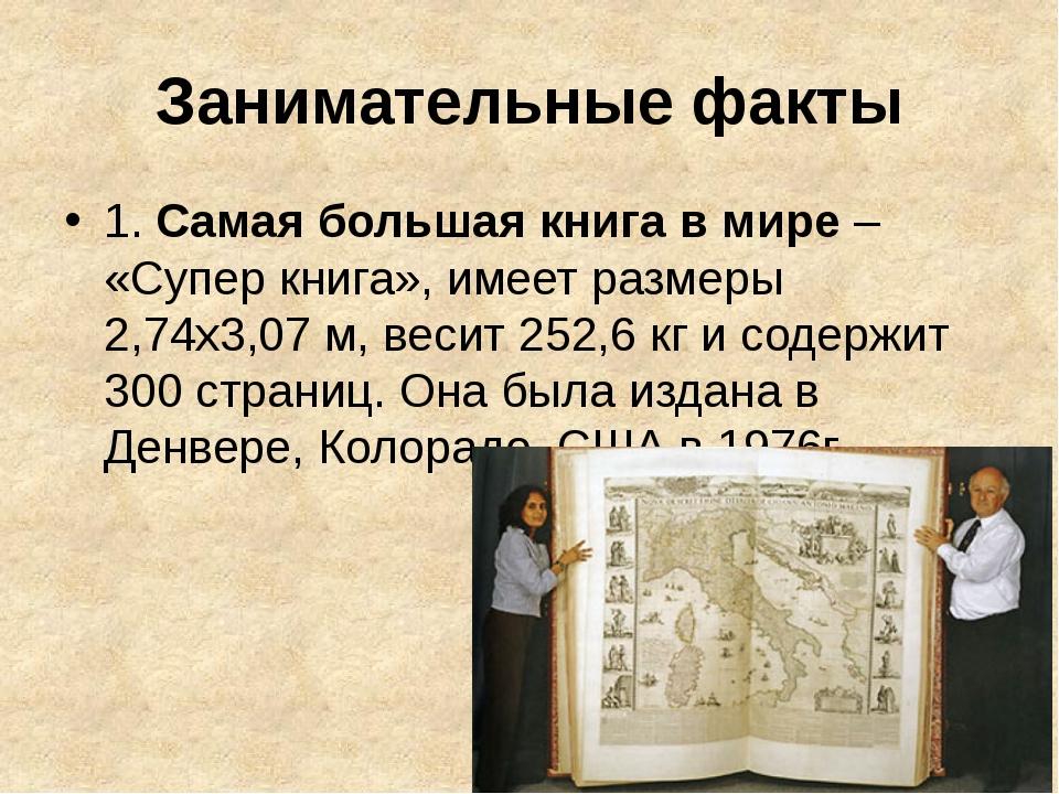 Занимательные факты 1. Самая большая книга в мире– «Супер книга», имеет разм...