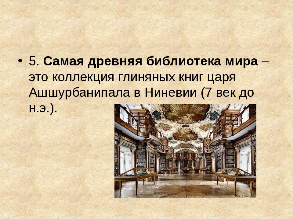 5. Самая древняя библиотека мира– это коллекция глиняных книг царя Ашшурбан...