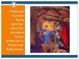 Первыми гостями были простые пастухи, которым Ангел возвестил о Рождестве Хр