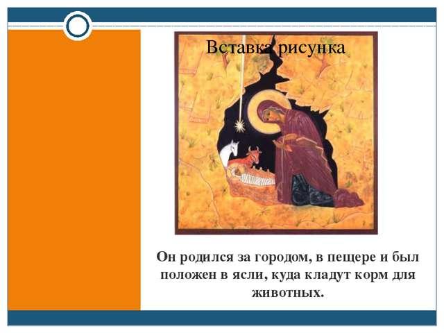 Он родился за городом, в пещере и был положен в ясли, куда кладут корм для жи...