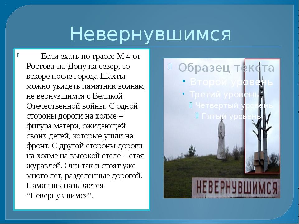 Невернувшимся Если ехать по трассе М 4 от Ростова-на-Дону на север, то вскоре...