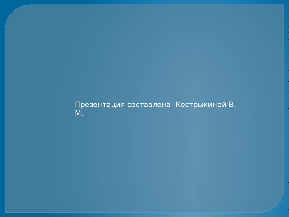 Презентация составлена Кострыкиной В. М.