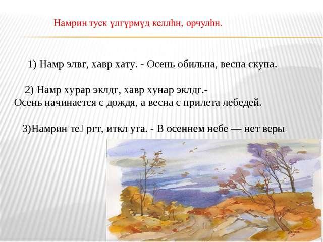 1) Намр элвг, хавр хату. - Осень обильна, весна скупа. 2) Намр хурар эклдг,...