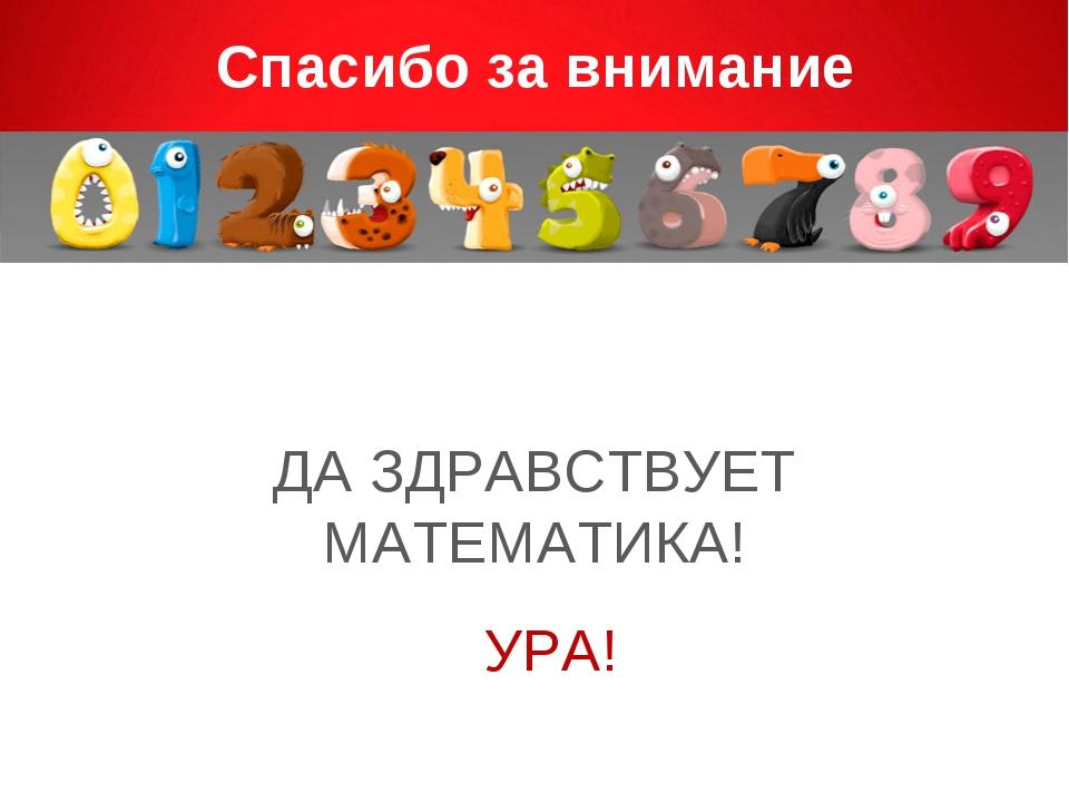 Спасибо за внимание ДА ЗДРАВСТВУЕТ МАТЕМАТИКА! УРА!