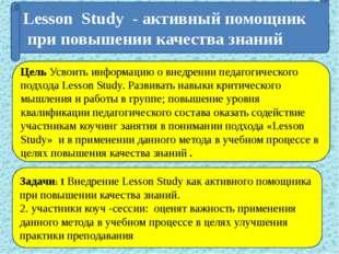 Lesson Study - активный помощник при повышении качества знаний Цель Усвоить и