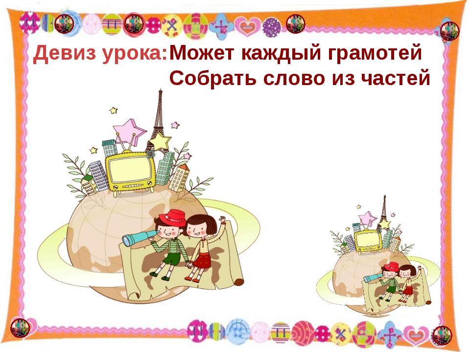 http://aida.ucoz.ru Может каждый грамотей Собрать слово из частей Девиз урока: