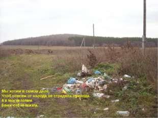 Мы хотим в самом деле, Чтоб совсем от народа не страдала природа. А в лесу на