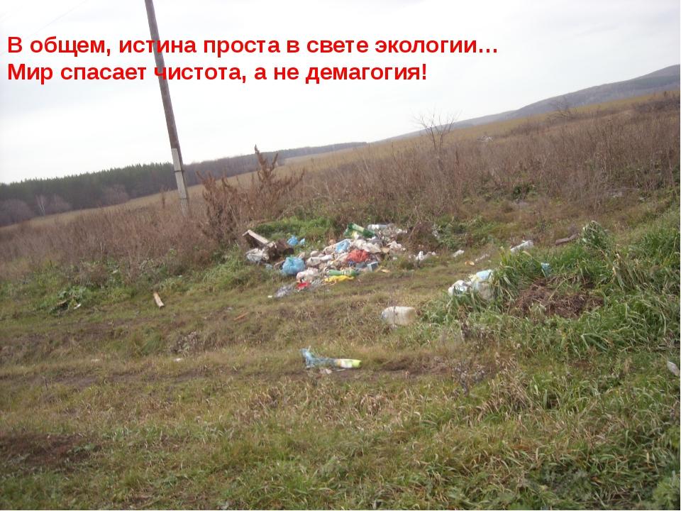 В общем, истина проста в свете экологии… Мир спасает чистота, а не демагогия!