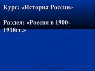 Курс: «История России» Раздел: «Россия в 1900- 1918гг.»