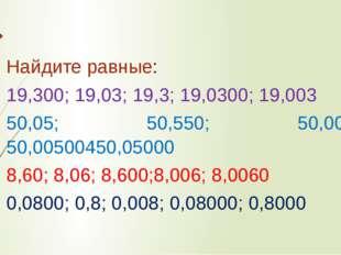 Найдите равные: 19,300; 19,03; 19,3; 19,0300; 19,003 50,05; 50,550; 50,005; 5