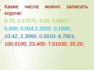 Какие числа можно записать короче: 0,70; 0,07070; 6,05; 0,0007; 0,400; 0,004;