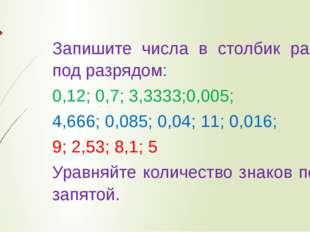 Запишите числа в столбик разряд под разрядом: 0,12; 0,7; 3,3333;0,005; 4,666;