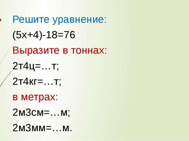 Решите уравнение: (5х+4)-18=76 Выразите в тоннах: 2т4ц=…т; 2т4кг=…т; в метрах...