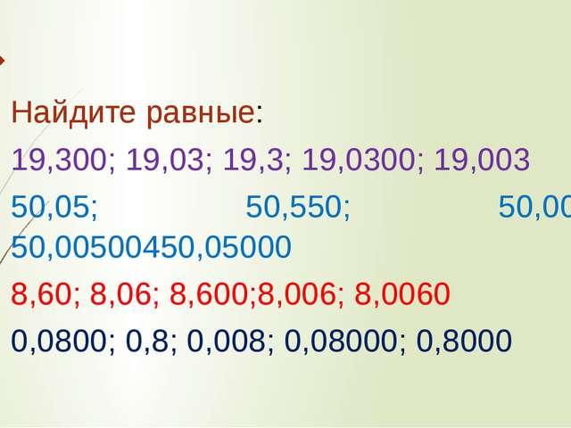 Найдите равные: 19,300; 19,03; 19,3; 19,0300; 19,003 50,05; 50,550; 50,005; 5...