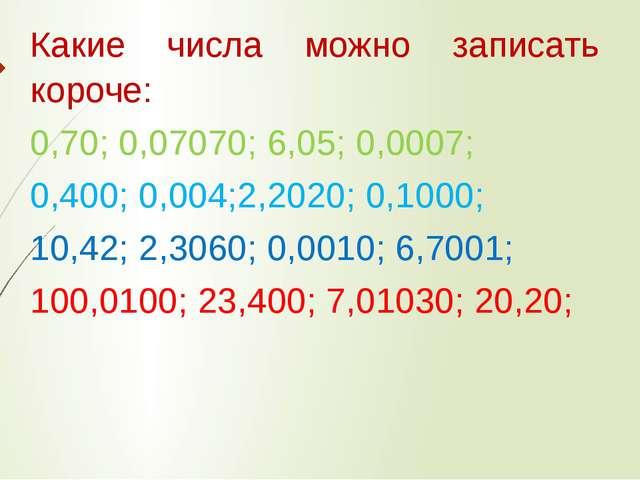 Какие числа можно записать короче: 0,70; 0,07070; 6,05; 0,0007; 0,400; 0,004;...