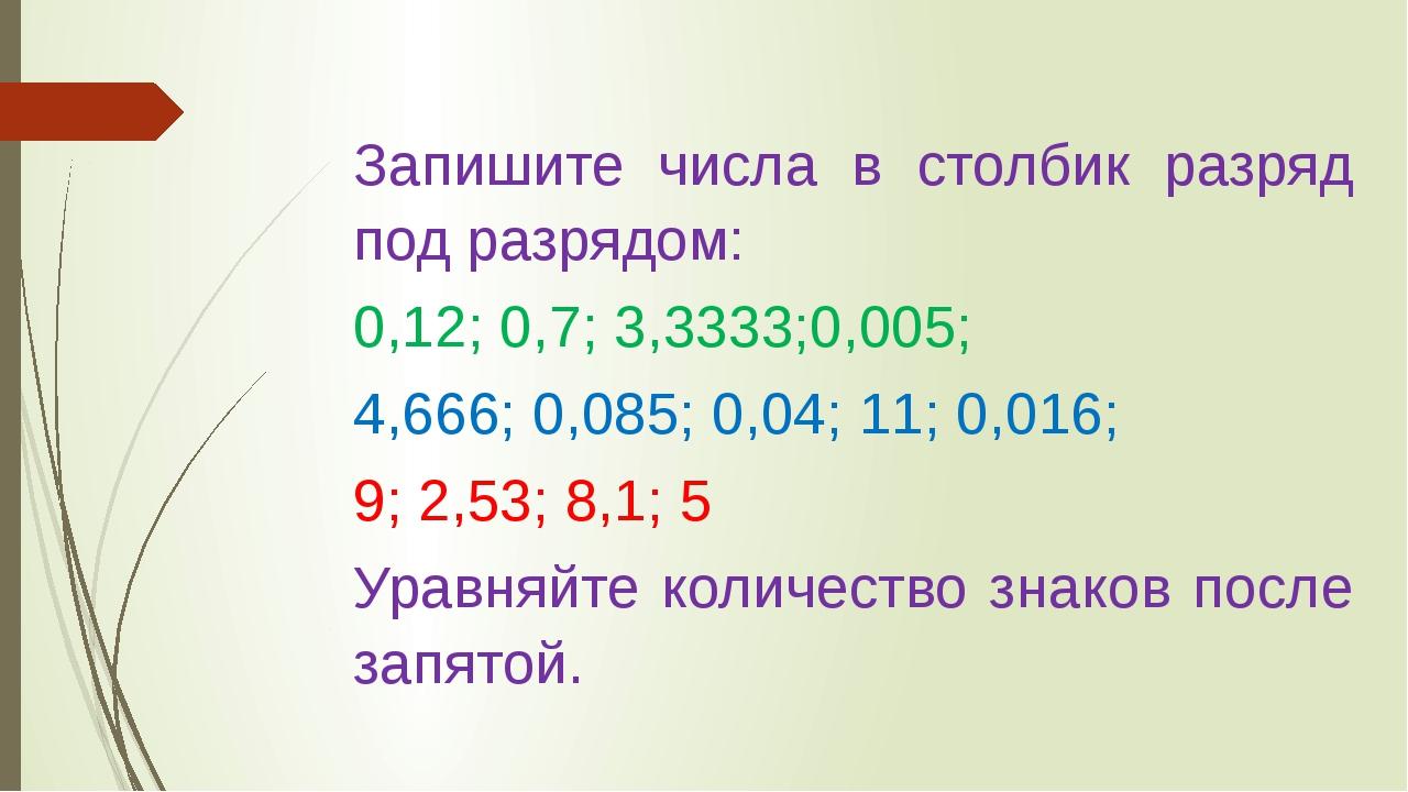 Запишите числа в столбик разряд под разрядом: 0,12; 0,7; 3,3333;0,005; 4,666;...