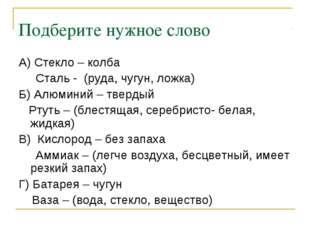 Подберите нужное слово А) Стекло – колба Сталь - (руда, чугун, ложка) Б) Алюм
