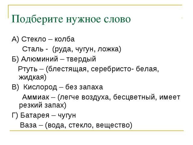 Подберите нужное слово А) Стекло – колба Сталь - (руда, чугун, ложка) Б) Алюм...