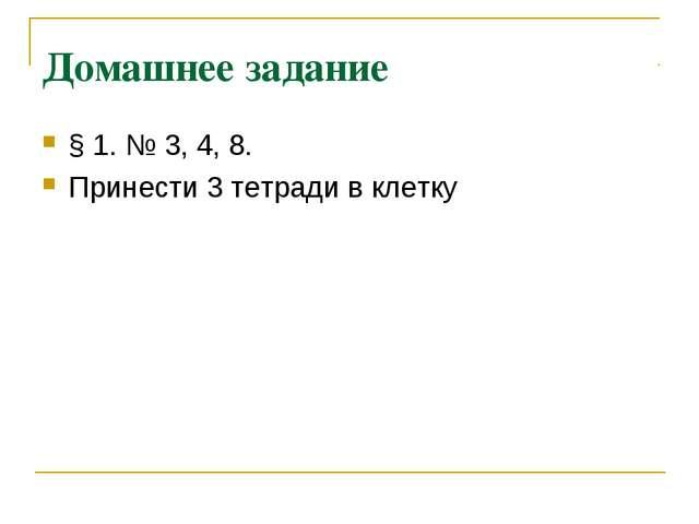 Домашнее задание § 1. № 3, 4, 8. Принести 3 тетради в клетку