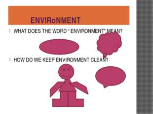 "ENVIRoNMENT WHAT DOES THE WORD "" ENVIRONMENT"" MEAN? HOW DO WE KEEP ENVIRONME"