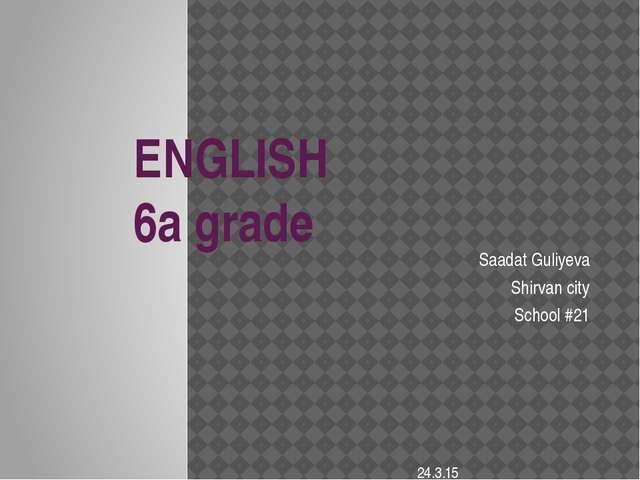 ENGLISH 6a grade Saadat Guliyeva Shirvan city School #21