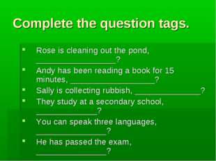 Complete the question tags. Rose is cleaning out the pond, _________________?