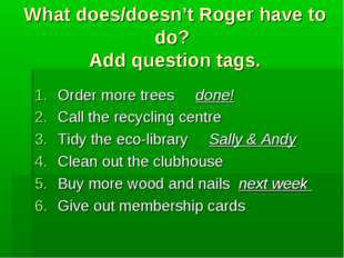 What does/doesn't Roger have to do? Add question tags. Order more trees done!