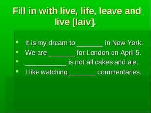 Fill in with live, life, leave and live [laiv]. It is my dream to _______ in