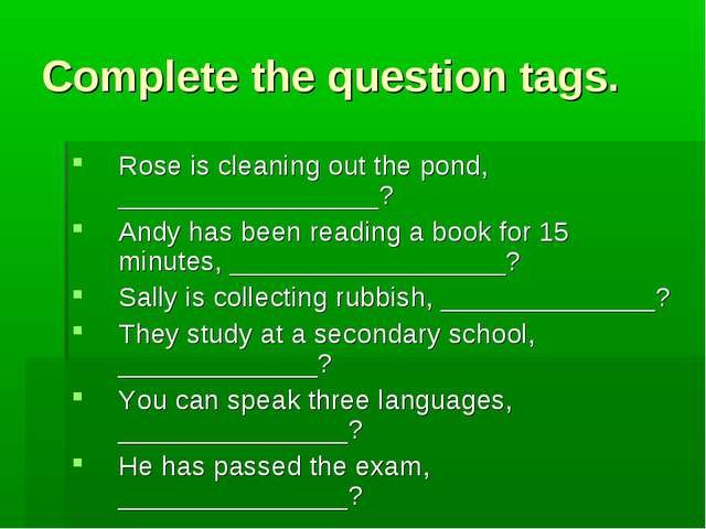 Complete the question tags. Rose is cleaning out the pond, _________________?...