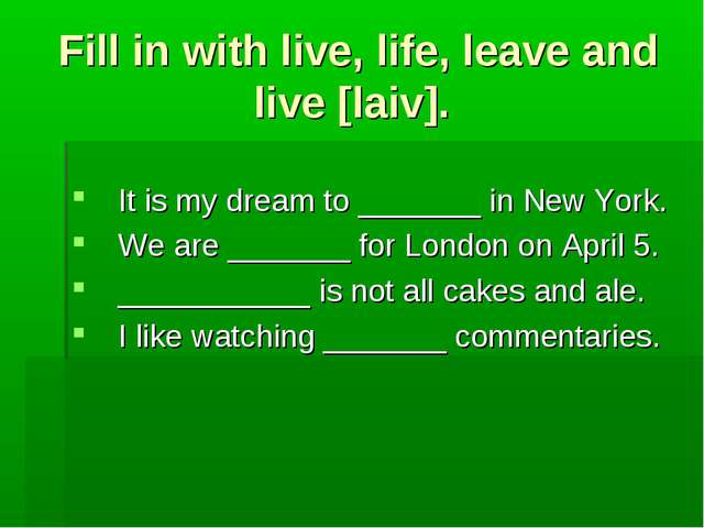 Fill in with live, life, leave and live [laiv]. It is my dream to _______ in...