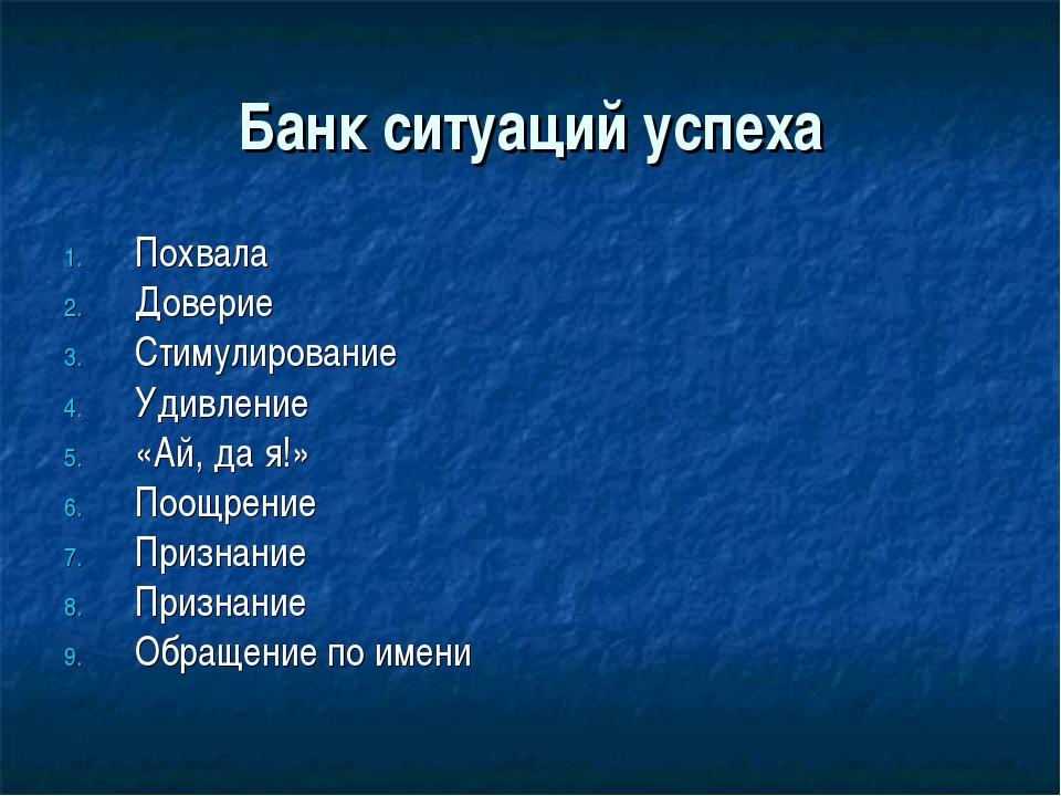 Банк ситуаций успеха Похвала Доверие Стимулирование Удивление «Ай, да я!» Поо...