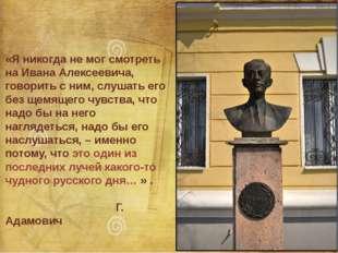 «Я никогда не мог смотреть на Ивана Алексеевича, говорить с ним, слушать его