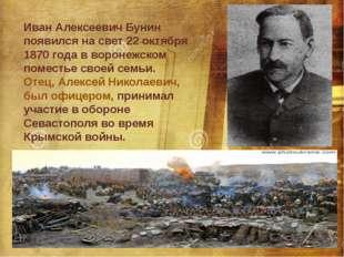 Иван Алексеевич Бунин появился на свет 22 октября 1870 года в воронежском пом