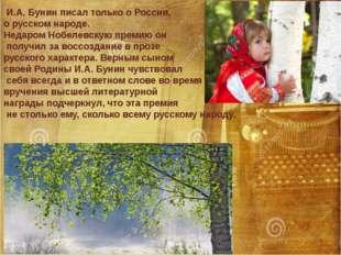 И.А. Бунин писал только о России, о русском народе. Недаром Нобелевскую прем