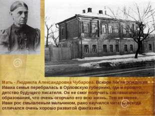 Мать - Людмила Александровна Чубарова. Вскоре после рождения Ивана семья пере