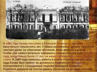 В 1881 году Бунин поступил в Елецкую гимназию, где смог проучиться только пят