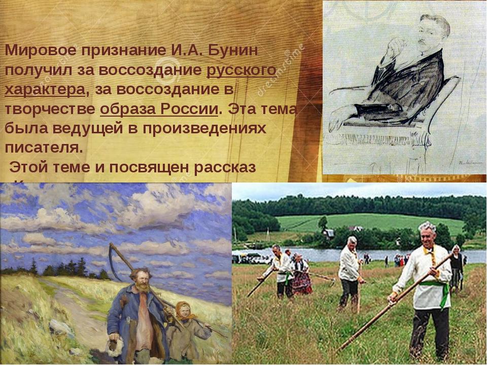 Мировое признание И.А. Бунин получил за воссоздание русского характера, за во...