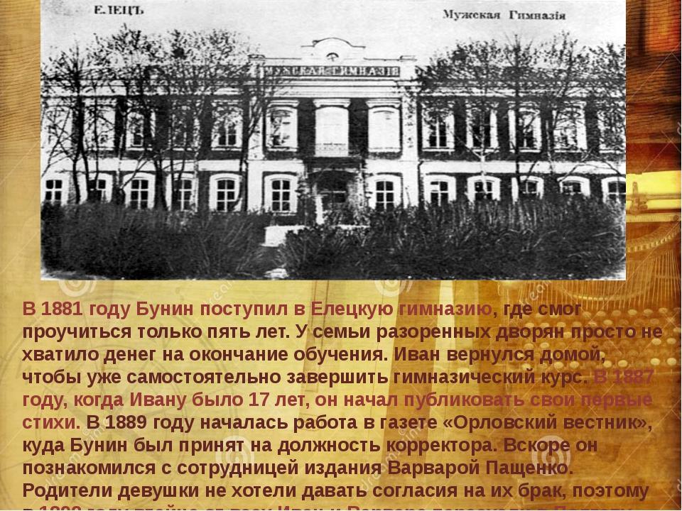 В 1881 году Бунин поступил в Елецкую гимназию, где смог проучиться только пят...