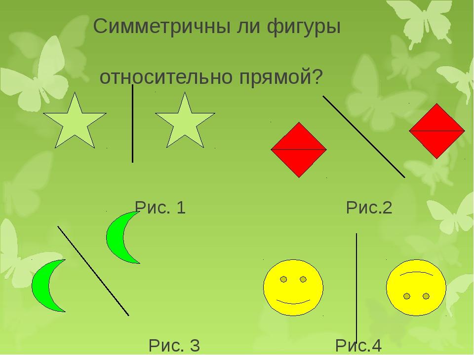 Симметричны ли фигуры относительно прямой? Рис. 1 Рис.2 Рис. 3 Рис.4