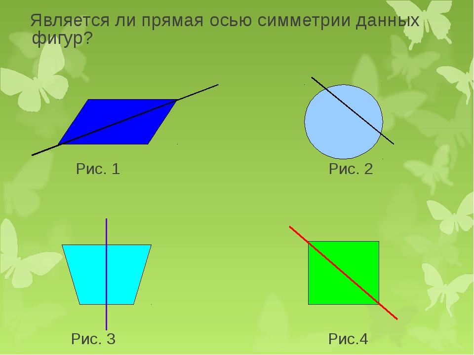 Является ли прямая осью симметрии данных фигур? Рис. 1 Рис. 2 Рис. 3 Рис.4