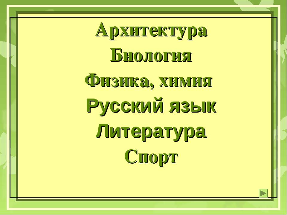Архитектура Биология Физика, химия Русский язык Литература Спорт